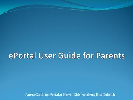 Parent Guide to ePortal at Harris Girls' Academy East Dulwich.