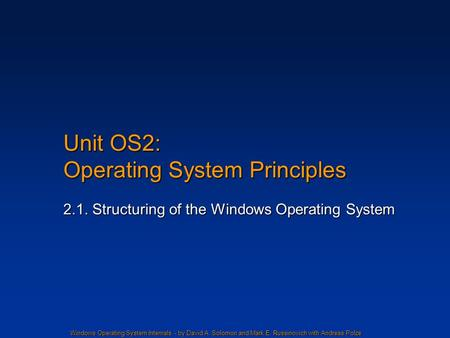 Windows Operating System Internals - by David A. Solomon and Mark E. Russinovich with Andreas Polze Unit OS2: Operating System Principles 2.1. Structuring.