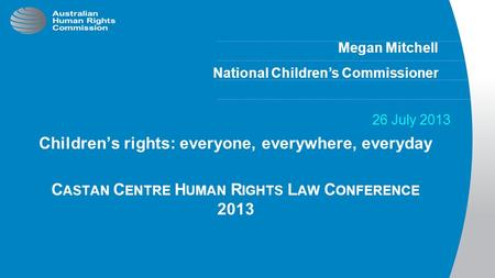 Megan Mitchell National Children's Commissioner 26 July 2013 Children's rights: everyone, everywhere, everyday C ASTAN C ENTRE H UMAN R IGHTS L AW C ONFERENCE.