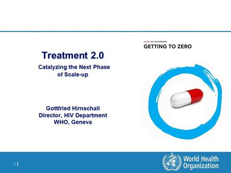 1 |1 | Treatment 2.0 Catalyzing the Next Phase of Scale-up Gottfried Hirnschall Director, HIV Department WHO, Geneva.