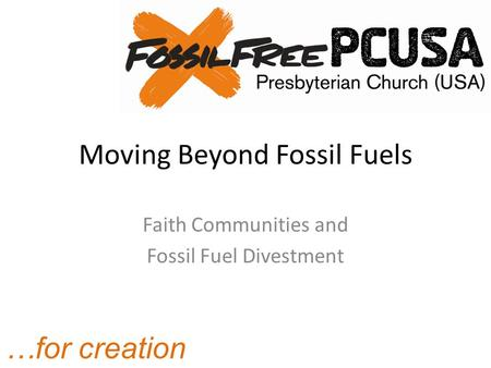 …for creation Moving Beyond Fossil Fuels Faith Communities and Fossil Fuel Divestment.
