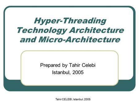 Tahir CELEBI, Istanbul, 2005 Hyper-Threading Technology Architecture and Micro-Architecture Prepared by Tahir Celebi Istanbul, 2005.