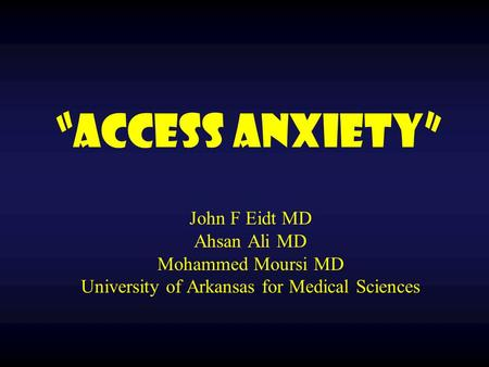 """Access Anxiety"" John F Eidt MD Ahsan Ali MD Mohammed Moursi MD University of Arkansas for Medical Sciences."