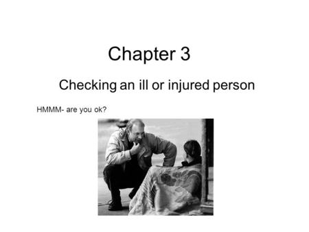 Chapter 3 Checking an ill or injured person HMMM- are you ok?