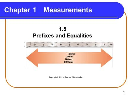1 Chapter 1Measurements 1.5 Prefixes and Equalities Copyright © 2009 by Pearson Education, Inc.