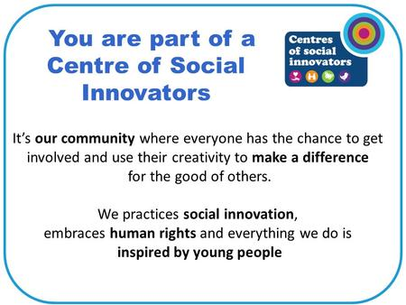 You are part of a Centre of Social Innovators It's our community where everyone has the chance to get involved and use their creativity to make a difference.