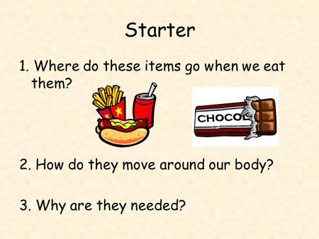 Starter 1. Where do these items go when we eat them? 2. How do they move around our body? 3. Why are they needed?