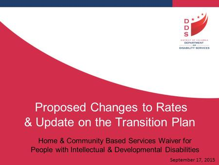 Proposed Changes to Rates & Update on the Transition Plan Home & Community Based Services Waiver for People with Intellectual & Developmental Disabilities.