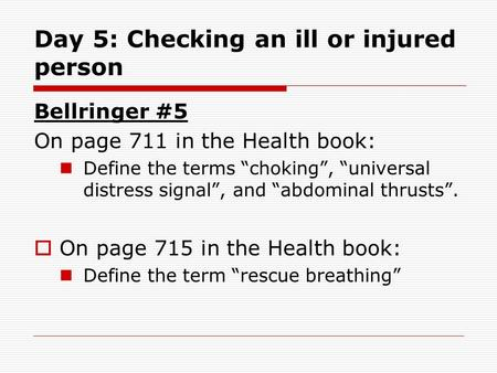 "Day 5: Checking an ill or injured person Bellringer #5 On page 711 in the Health book: Define the terms ""choking"", ""universal distress signal"", and ""abdominal."