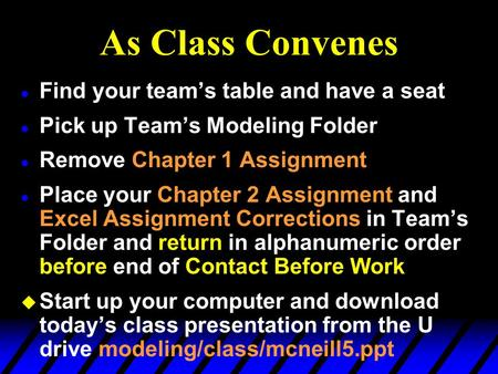 As Class Convenes l Find your team's table and have a seat l Pick up Team's Modeling Folder l Remove Chapter 1 Assignment l Place your Chapter 2 Assignment.