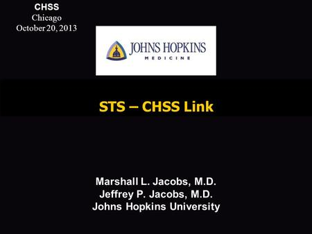 STS – CHSS Link Marshall L. Jacobs, M.D. Jeffrey P. Jacobs, M.D. Johns Hopkins University Do This Immediately Do not Save this template. Use File…Save.