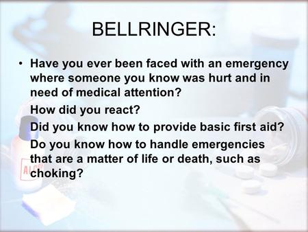 BELLRINGER: Have you ever been faced with an emergency where someone you know was hurt and in need of medical attention? How did you react? Did you know.