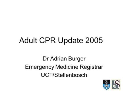 Adult CPR Update 2005 Dr Adrian Burger Emergency Medicine Registrar UCT/Stellenbosch.