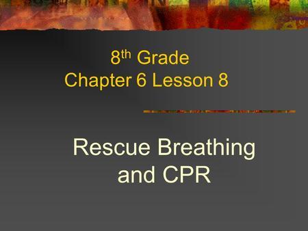 8 th Grade Chapter 6 Lesson 8 Rescue Breathing and CPR.