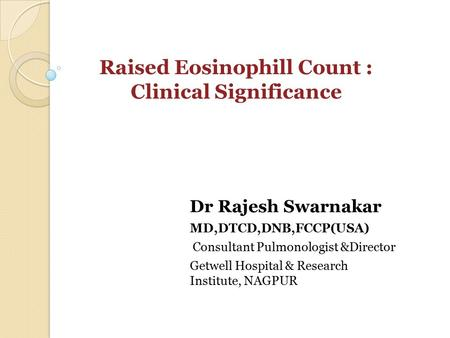 Dr Rajesh Swarnakar MD,DTCD,DNB,FCCP(USA) Consultant Pulmonologist &Director Getwell Hospital & Research Institute, NAGPUR Raised Eosinophill Count : Clinical.
