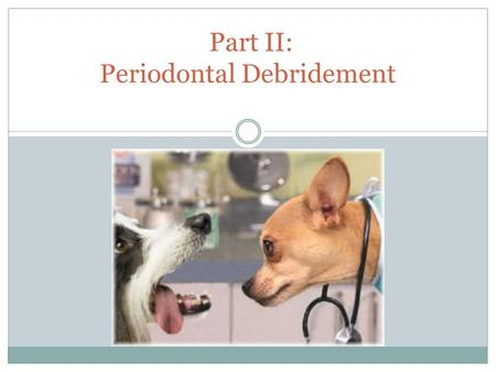 Part II: Periodontal Debridement. Routine Prevention or Necessary Treatment? Dental prophylaxis OR periodontal therapy  Removal of deposits from supragingival.