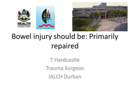 Bowel injury should be: Primarily repaired T Hardcastle Trauma Surgeon IALCH Durban.
