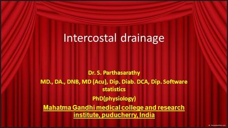 Intercostal drainage Dr. S. Parthasarathy MD., DA., DNB, MD (Acu), Dip. Diab. DCA, Dip. Software statistics PhD(physiology) Mahatma Gandhi medical college.