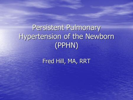 Persistent Pulmonary Hypertension of the Newborn (PPHN) Fred Hill, MA, RRT.