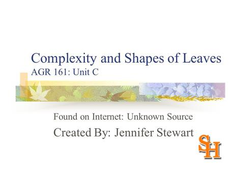Complexity and Shapes of Leaves AGR 161: Unit C Found on Internet: Unknown Source Created By: Jennifer Stewart.