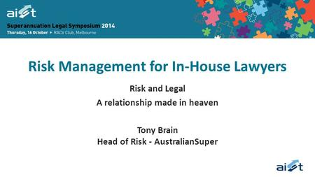 Risk Management for In-House Lawyers Risk and Legal A relationship made in heaven Tony Brain Head of Risk - AustralianSuper.