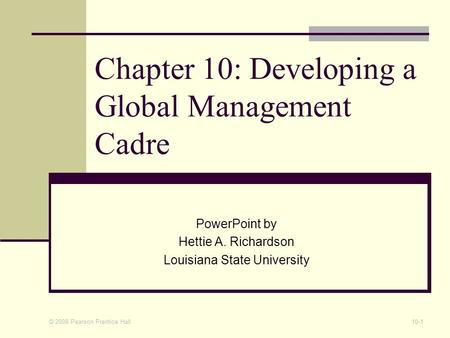 © 2008 Pearson Prentice Hall 10-1 Chapter 10: Developing a Global Management Cadre PowerPoint by Hettie A. Richardson Louisiana State University.