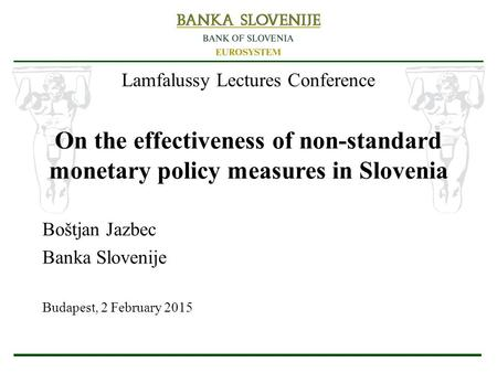 Lamfalussy Lectures Conference On the effectiveness of non-standard monetary policy measures in Slovenia Boštjan Jazbec Banka Slovenije Budapest, 2 February.