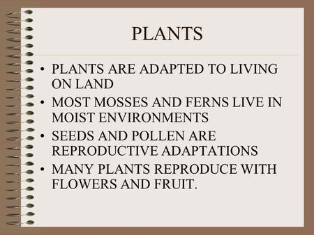 PLANTS PLANTS ARE ADAPTED TO LIVING ON LAND MOST MOSSES AND FERNS LIVE IN MOIST ENVIRONMENTS SEEDS AND POLLEN ARE REPRODUCTIVE ADAPTATIONS MANY PLANTS.