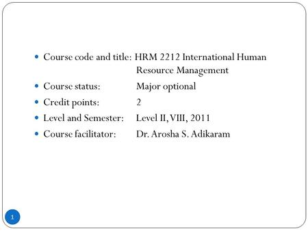 Course code and title: HRM 2212 International Human Resource Management Course status: Major optional Credit points: 2 Level and Semester: Level II, VIII,
