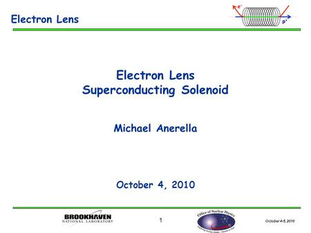 October 4-5, 2010 1 Electron Lens Superconducting Solenoid Michael Anerella October 4, 2010 Electron Lens.