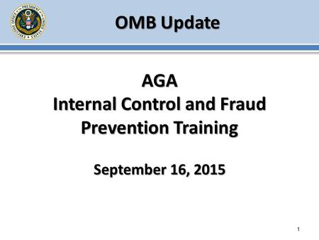 OMB Update 1 AGA Internal Control and Fraud Prevention Training September 16, 2015.