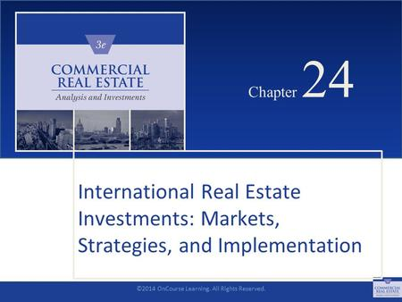 ©2014 OnCourse Learning. All Rights Reserved. CHAPTER 24 Chapter 24 International Real Estate Investments: Markets, Strategies, and Implementation SLIDE.