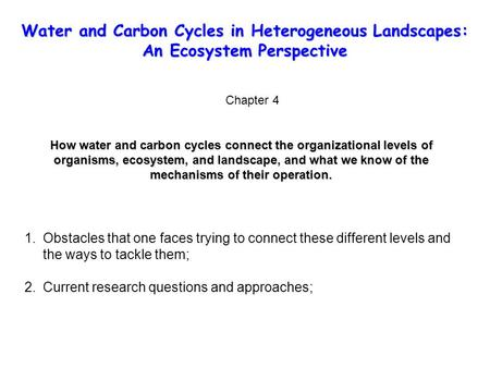 Water and Carbon Cycles in Heterogeneous Landscapes: An Ecosystem Perspective Chapter 4 How water and carbon cycles connect the organizational levels of.