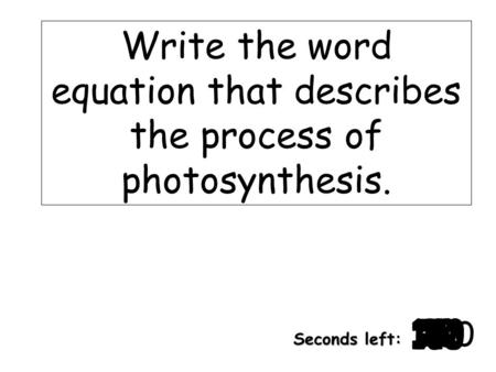 180 170 160 150 140130120 110100 90 80 7060504030 20 1098765432 1 0 Seconds left: Write the word equation that describes the process of photosynthesis.