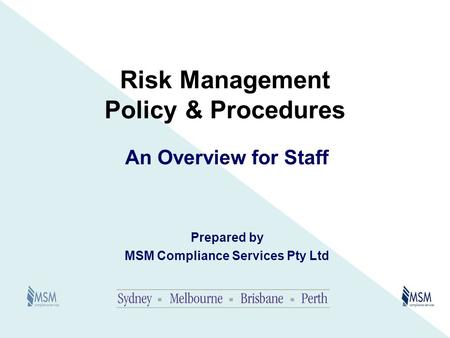 Risk Management Policy & Procedures An Overview for Staff Prepared by MSM Compliance Services Pty Ltd.