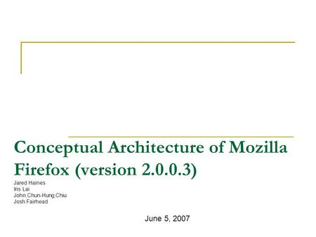 Conceptual Architecture of Mozilla Firefox (version 2.0.0.3) Jared Haines Iris Lai John,Chun-Hung,Chiu Josh Fairhead June 5, 2007.