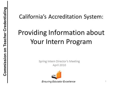California's Accreditation System: Providing Information about Your Intern Program Spring Intern Director's Meeting April 2010 1 Ensuring Educator Excellence.