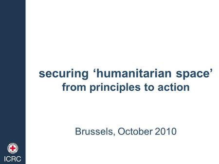 Securing 'humanitarian space' from principles to action Brussels, October 2010.
