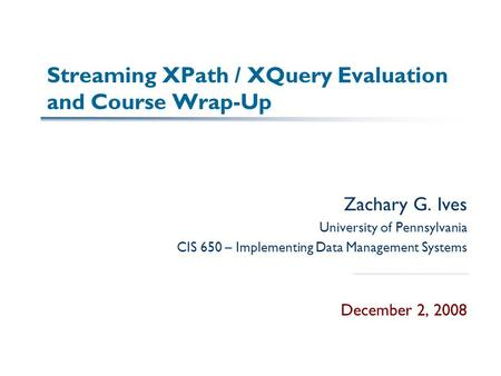 Streaming XPath / XQuery Evaluation and Course Wrap-Up Zachary G. Ives University of Pennsylvania CIS 650 – Implementing Data Management Systems December.