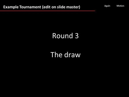 Example Tournament (edit on slide master) AgainMotion Round 3 The draw.