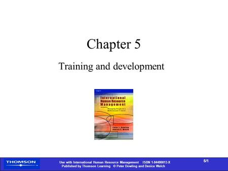 Use with International Human Resource Management ISBN 1-84480013-X Published by Thomson Learning © Peter Dowling and Denice Welch 5/1 Chapter 5 Training.