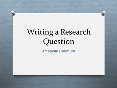 Writing a Research Question American Literature. What is a research question? O A research question is a O clear, O focused, O and complex question around.