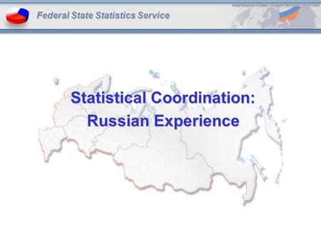 Statistical Coordination: Russian Experience Federal State Statistics Service.