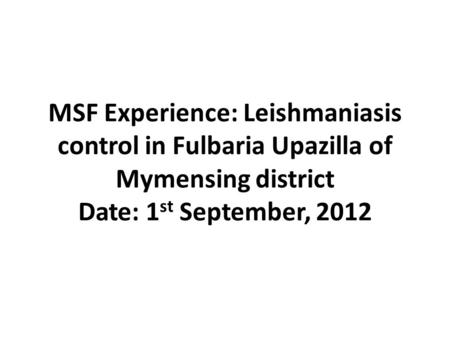 MSF Experience: Leishmaniasis control in Fulbaria Upazilla of Mymensing district Date: 1 st September, 2012.