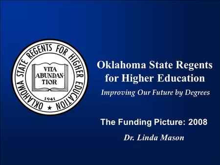 Oklahoma State Regents for Higher Education Improving Our Future by Degrees The Funding Picture: 2008 Dr. Linda Mason.