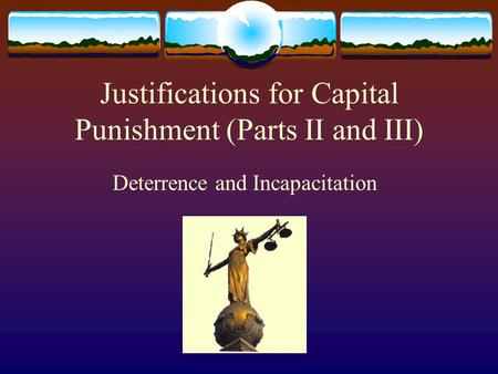 Justifications for Capital Punishment (Parts II and III) Deterrence and Incapacitation.