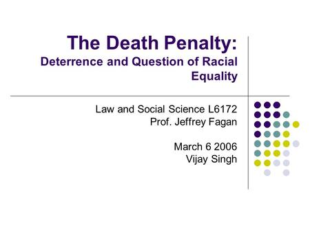 The Death Penalty: Deterrence and Question of Racial Equality Law and Social Science L6172 Prof. Jeffrey Fagan March 6 2006 Vijay Singh.