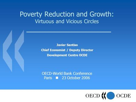 Poverty Reduction and Growth: Virtuous and Vicious Circles Javier Santiso Chief Economist / Deputy Director Development Centre OCDE OECD-World Bank Conference.