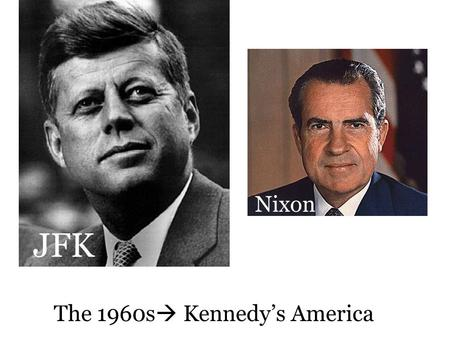 The 1960s  Kennedy's America Nixon JFK. 1960 Presidential Election Eisenhower was 'termed out' Nixon (Rep.  Ike's VP) v JFK (Dem.) JFK Won. A number.
