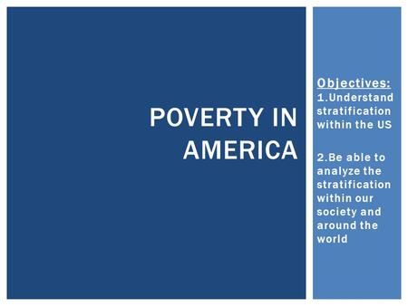 Objectives: 1.Understand stratification within the US 2.Be able to analyze the stratification within our society and around the world POVERTY IN AMERICA.